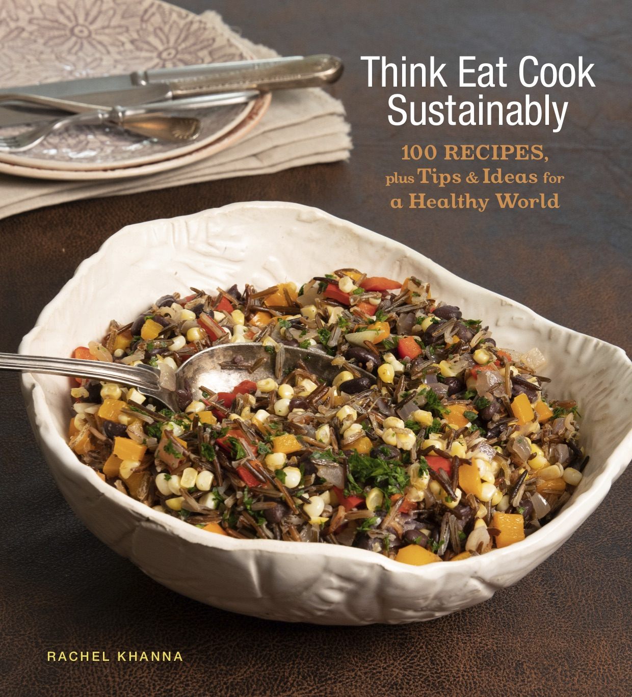 THINK, EAT, COOK SUSTAINABLY: 100 RECIPES, PLUS TIPS & IDEAS FOR A HEALTHY WORLD
