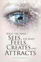 What the Mind Sees, the Body Feels, Creates and Attracts