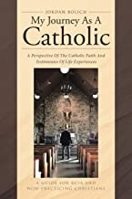 My Journey As A Catholic: A Perspective Of The Catholic Faith And Testimonies Of Life Experiences