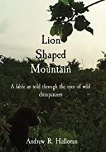 Lion Shaped Mountain: A Fable As Told Through The Eyes Of Wild Chimpanzees