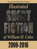 Illustrated Short Fiction Of William H. Coles: 2000-2016