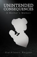 Unintended Consequences: a Mother's Memoir
