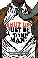 Shut up! just be a Damn Man!
