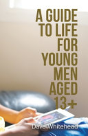 A GUIDE TO LIFE FOR YOUNG MEN AGED 13+