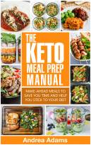 The Keto Meal Prep Manual: Quick & Easy Meal Prep Recipes That Are Ketogenic, Low Carb, High Fat for Rapid Weight Loss. Make Ahead Lunch, Breakfast & Dinner Planning & Prepping Cookbook for Beginners